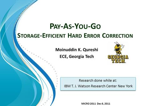P AY -A S -Y OU -G O S TORAGE -E FFICIENT H ARD E RROR C ORRECTION Moinuddin K. Qureshi ECE, Georgia Tech Research done while at: IBM T. J. Watson Research.