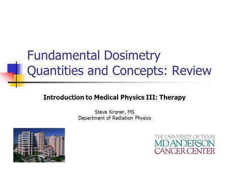 Fundamental Dosimetry Quantities and Concepts: Review Introduction to Medical Physics III: Therapy Steve Kirsner, MS Department of Radiation Physics.