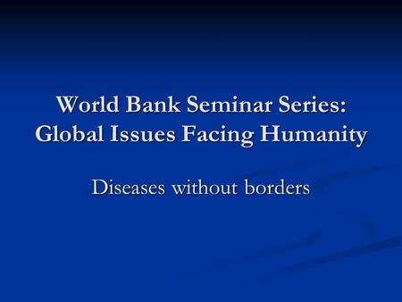 World Bank Seminar Series: Global Issues Facing Humanity Diseases without borders.