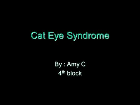 Cat Eye Syndrome By : Amy C 4th block.