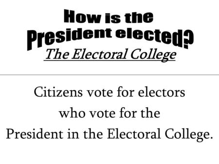 The Electoral College Citizens vote for electors who vote for the President in the Electoral College.