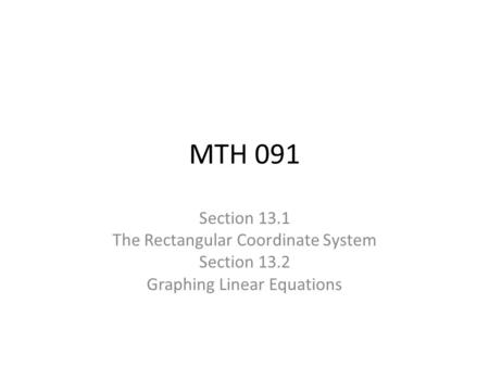 MTH 091 Section 13.1 The Rectangular Coordinate System Section 13.2 Graphing Linear Equations.