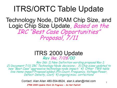 ITRS 2000 Update Work In Progress - Do Not Publish! 1 ITRS/ORTC Table Update Technology Node, DRAM Chip Size, and Logic Chip Size Update, Based on the.