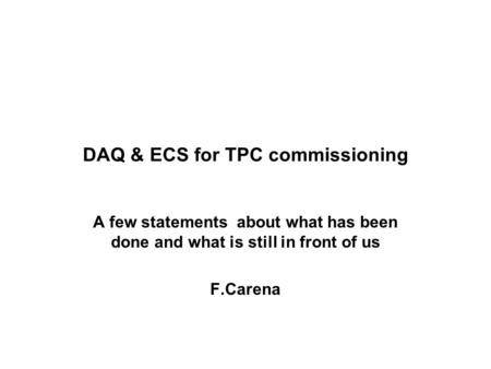 DAQ & ECS for TPC commissioning A few statements about what has been done and what is still in front of us F.Carena.
