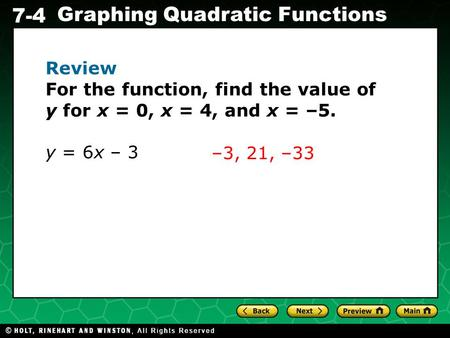 Holt CA Course 1 7-4 Graphing Quadratic Functions Review For the function, find the value of y for x = 0, x = 4, and x = –5. y = 6x – 3 –3, 21, –33.