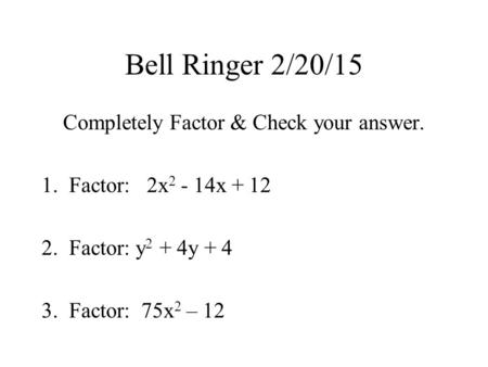 Bell Ringer 2/20/15 Completely Factor & Check your answer. 1.Factor: 2x 2 - 14x + 12 2.Factor: y 2 + 4y + 4 3.Factor: 75x 2 – 12.