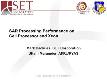 © 2007 SET Associates Corporation SAR Processing Performance on Cell Processor and Xeon Mark Backues, SET Corporation Uttam Majumder, AFRL/RYAS.
