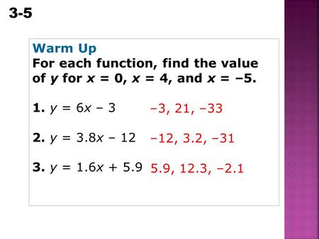 3-5 Equations, Tables, and Graphs Warm Up For each function, find the value of y for x = 0, x = 4, and x = –5. 1. y = 6x – 3 2. y = 3.8x – 12 3. y = 1.6x.