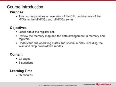© 2008, Renesas Technology America, Inc., All Rights Reserved 1 Course Introduction Purpose  This course provides an overview of the CPU architecture.