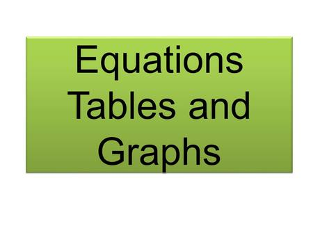 Equations Tables and Graphs. These are all connected to each other. They all show the same information but in different forms Equation y = 6x + 8 Table.