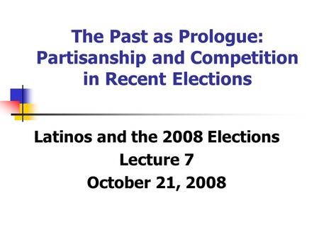The Past as Prologue: Partisanship and Competition in Recent Elections Latinos and the 2008 Elections Lecture 7 October 21, 2008.