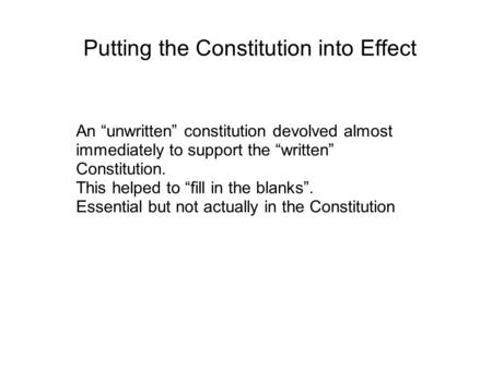 "Putting the Constitution into Effect An ""unwritten"" constitution devolved almost immediately to support the ""written"" Constitution. This helped to ""fill."
