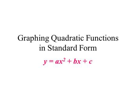 Graphing Quadratic Functions in Standard Form y = ax 2 + bx + c.