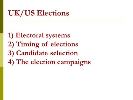 UK/US Elections 1) Electoral systems 2) Timing of elections 3) Candidate selection 4) The election campaigns.