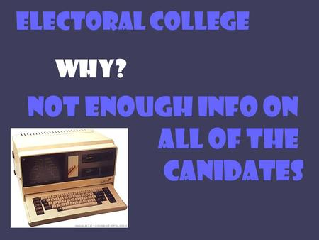 ELECTORAL COLLEGE WHY? NOT ENOUGH INFO ON ALL OF THE CANIDATES.