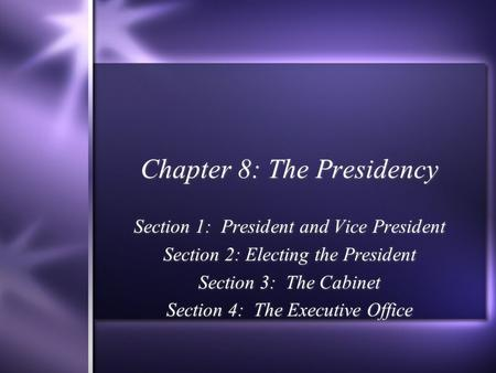 Chapter 8: The Presidency Section 1: President and Vice President Section 2: Electing the President Section 3: The Cabinet Section 4: The Executive Office.