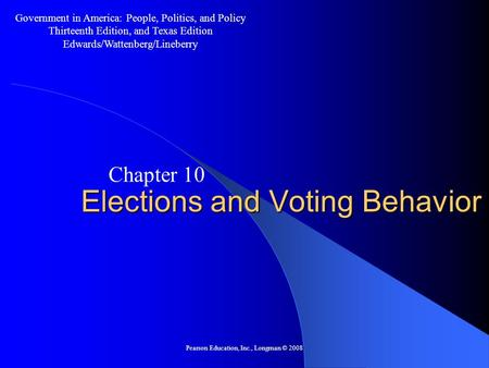 Pearson Education, Inc., Longman © 2008 Elections and Voting Behavior Chapter 10 Government in America: People, Politics, and Policy Thirteenth Edition,