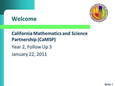 Slide 1 Welcome California Mathematics and Science Partnership (CaMSP) Year 2, Follow Up 3 January 22, 2011.