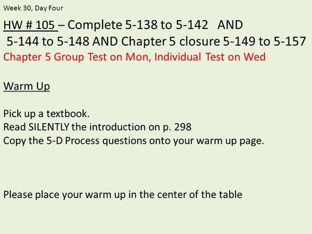 HW # 105 – Complete 5-138 to 5-142 AND 5-144 to 5-148 AND Chapter 5 closure 5-149 to 5-157 Chapter 5 Group Test on Mon, Individual Test on Wed Warm Up.