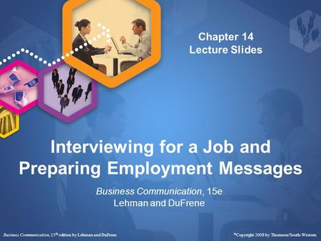 Interviewing for a Job and Preparing Employment Messages Business Communication, 15e Lehman and DuFrene Business Communication, 15 th edition by Lehman.