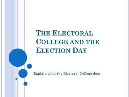 T HE E LECTORAL C OLLEGE AND THE E LECTION D AY Explain what the Electoral College does.
