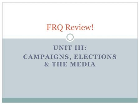 UNIT III: CAMPAIGNS, ELECTIONS & THE MEDIA FRQ Review!
