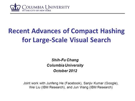 Recent Advances of Compact Hashing for Large-Scale Visual Search Shih-Fu Chang Columbia University October 2012 Joint work with Junfeng He (Facebook),