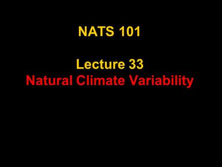 NATS 101 Lecture 33 Natural Climate Variability. What is Climate Change? Climate change - A significant shift in the mean state and event frequency of.