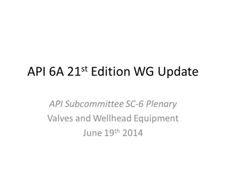 API 6A 21 st Edition WG Update API Subcommittee SC-6 Plenary Valves and Wellhead Equipment June 19 th 2014.
