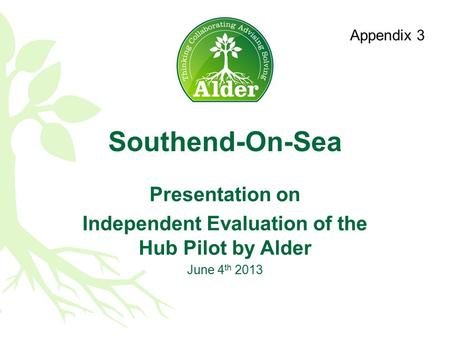 Southend-On-Sea Presentation on Independent Evaluation of the Hub Pilot by Alder June 4 th 2013 Appendix 1 Appendix 3.