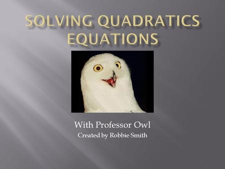 With Professor Owl Created by Robbie Smith. Quadratic Term: ax² Linear Term: bx Constant Term: c In order to have a solution, the line or parabola must.