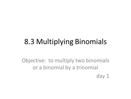 8.3 Multiplying Binomials Objective: to multiply two binomials or a binomial by a trinomial day 1.