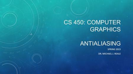 CS 450: COMPUTER GRAPHICS ANTIALIASING SPRING 2015 DR. MICHAEL J. REALE.