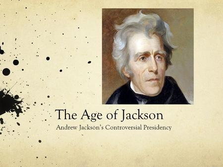 The Age of Jackson Andrew Jackson's Controversial Presidency.