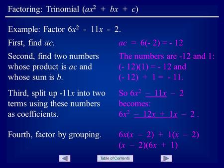 Table of Contents Factoring: Trinomial (ax 2 + bx + c) Example: Factor 6x 2 - 11x - 2. Second, find two numbers whose product is ac and whose sum is b.