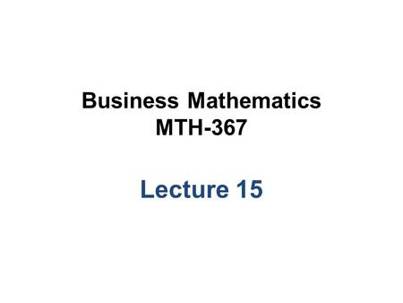 Business Mathematics MTH-367 Lecture 15. Chapter 11 The Simplex and Computer Solutions Methods continued.