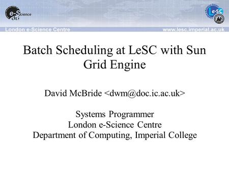 Batch Scheduling at LeSC with Sun Grid Engine David McBride Systems Programmer London e-Science Centre Department of Computing, Imperial College.