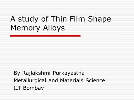 A study of Thin Film Shape Memory Alloys By Rajlakshmi Purkayastha Metallurgical and Materials Science IIT Bombay.