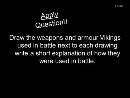 Apply Question!! Draw the weapons and armour Vikings used in battle next to each drawing write a short explanation of how they were used in battle. Leilani.
