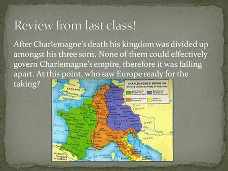 After Charlemagne's death his kingdom was divided up amongst his three sons. None of them could effectively govern Charlemagne's empire, therefore it was.