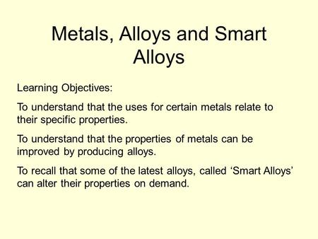 Metals, Alloys and Smart Alloys Learning Objectives: To understand that the uses for certain metals relate to their specific properties. To understand.