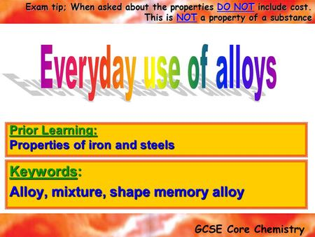 GCSE Core Chemistry Exam tip; When asked about the properties DO NOT include cost. This is NOT a property of a substance Keywords: Alloy, mixture, shape.