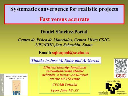 Systematic convergence for realistic projects Fast versus accurate Daniel Sánchez-Portal Centro de Física de Materiales, Centro Mixto CSIC- UPV/EHU,San.