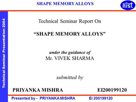 "Technical Seminar Presentation 2004 Presented by - PRIYANKA MISHRA EI 200199120 SHAPE MEMORY ALLOYS Technical Seminar Report On ""SHAPE MEMORY ALLOYS"" under."