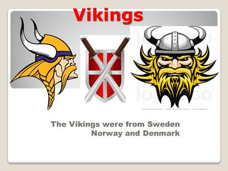 Vikings The Vikings were from Sweden Norway and Denmark.