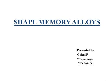 SHAPE MEMORY ALLOYS Presented by Gokul R 7 th semester Mechanical 1.
