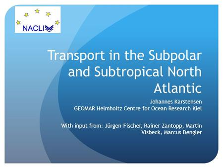 Transport in the Subpolar and Subtropical North Atlantic Johannes Karstensen GEOMAR Helmholtz Centre for Ocean Research Kiel With input from: Jürgen Fischer,