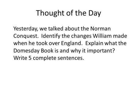 Thought of the Day Yesterday, we talked about the Norman Conquest. Identify the changes William made when he took over England. Explain what the Domesday.