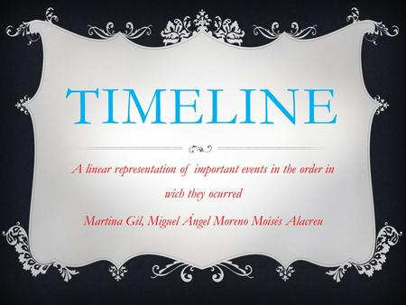TIMELINE A linear representation of important events in the order in wich they ocurred Martina Gil, Miguel Ángel Moreno Moisés Alacreu.