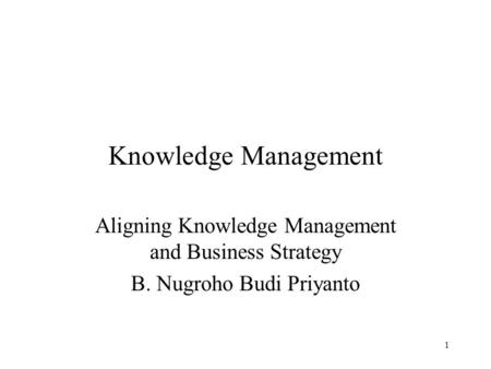 Knowledge Management Aligning Knowledge Management and Business Strategy B. Nugroho Budi Priyanto.